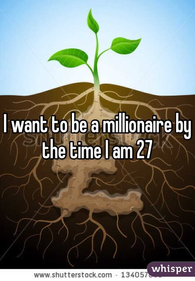 I want to be a millionaire by the time I am 27
