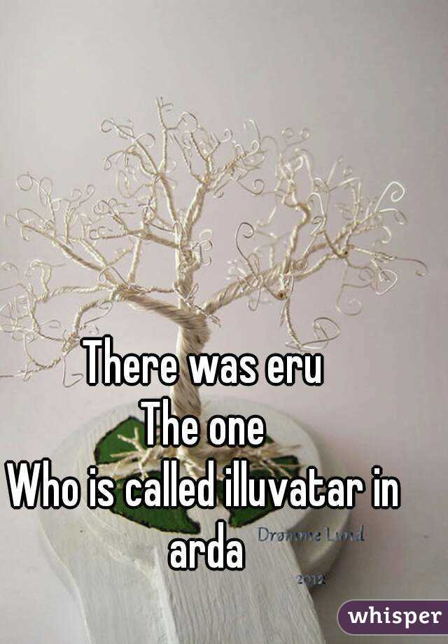 There was eru The one Who is called illuvatar in arda