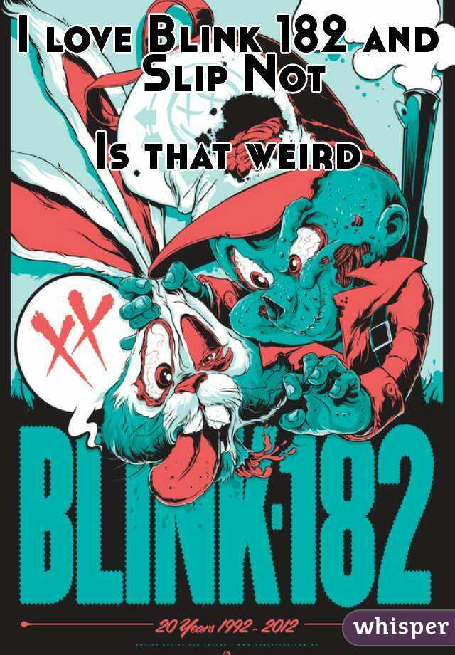 I love Blink 182 and Slip Not  Is that weird