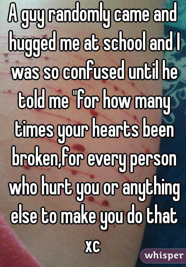 """A guy randomly came and hugged me at school and I was so confused until he told me """"for how many times your hearts been broken,for every person who hurt you or anything else to make you do that xc"""