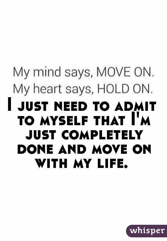 I just need to admit to myself that I'm just completely done and move on with my life.