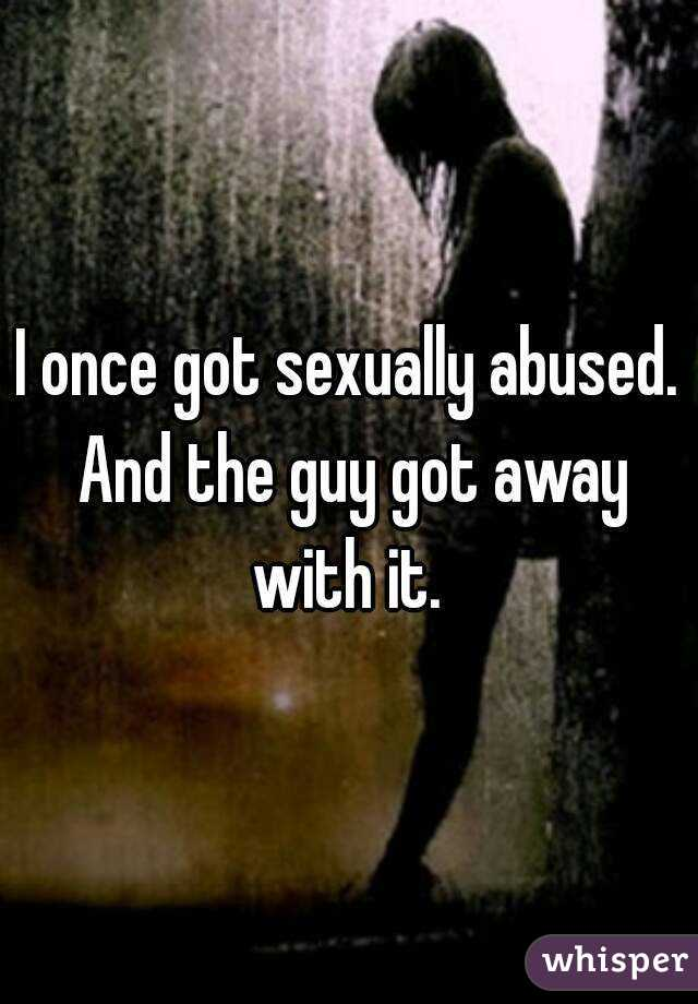 I once got sexually abused. And the guy got away with it.