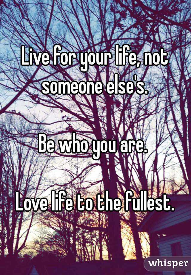 Live for your life, not someone else's.   Be who you are.   Love life to the fullest.