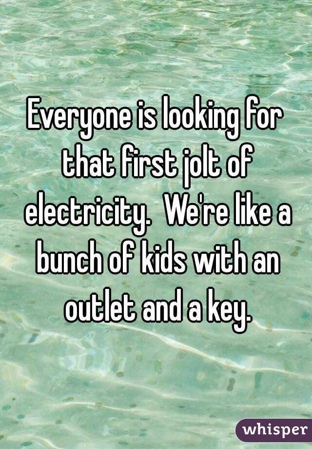Everyone is looking for that first jolt of electricity.  We're like a bunch of kids with an outlet and a key.