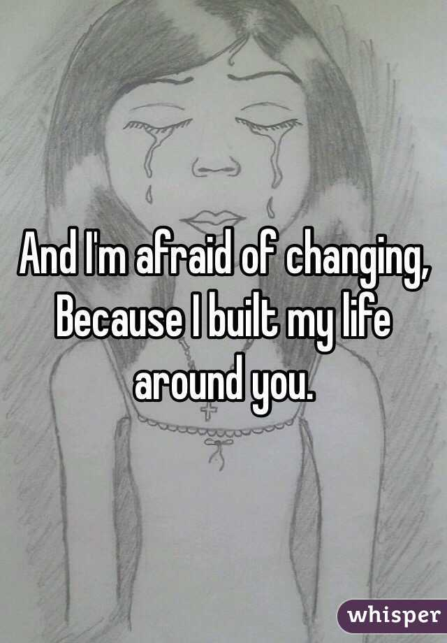 And I'm afraid of changing,  Because I built my life around you.
