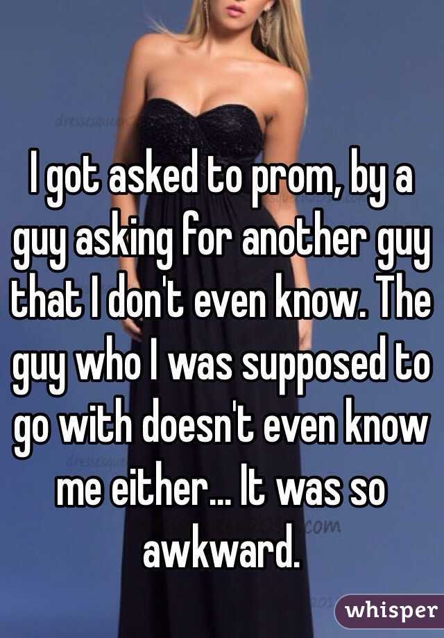 I got asked to prom, by a guy asking for another guy that I don't even know. The guy who I was supposed to go with doesn't even know me either... It was so awkward.