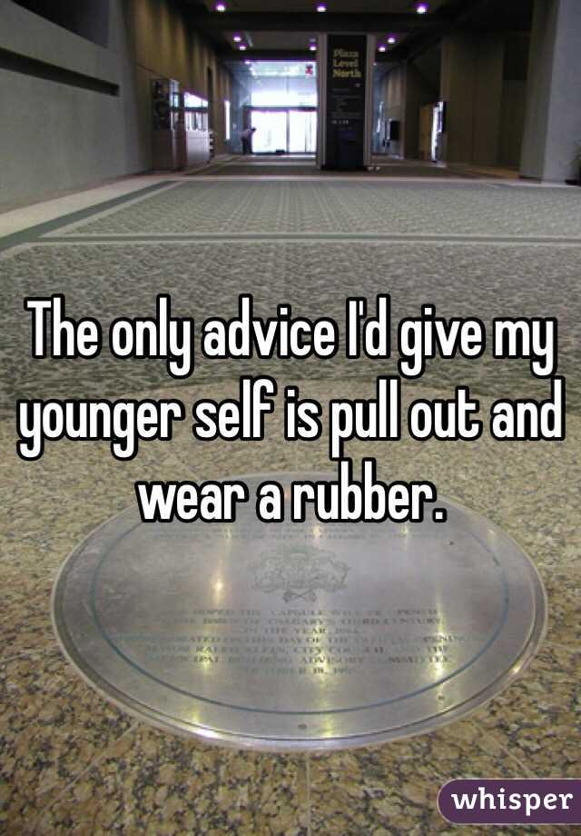 The only advice I'd give my younger self is pull out and wear a rubber.