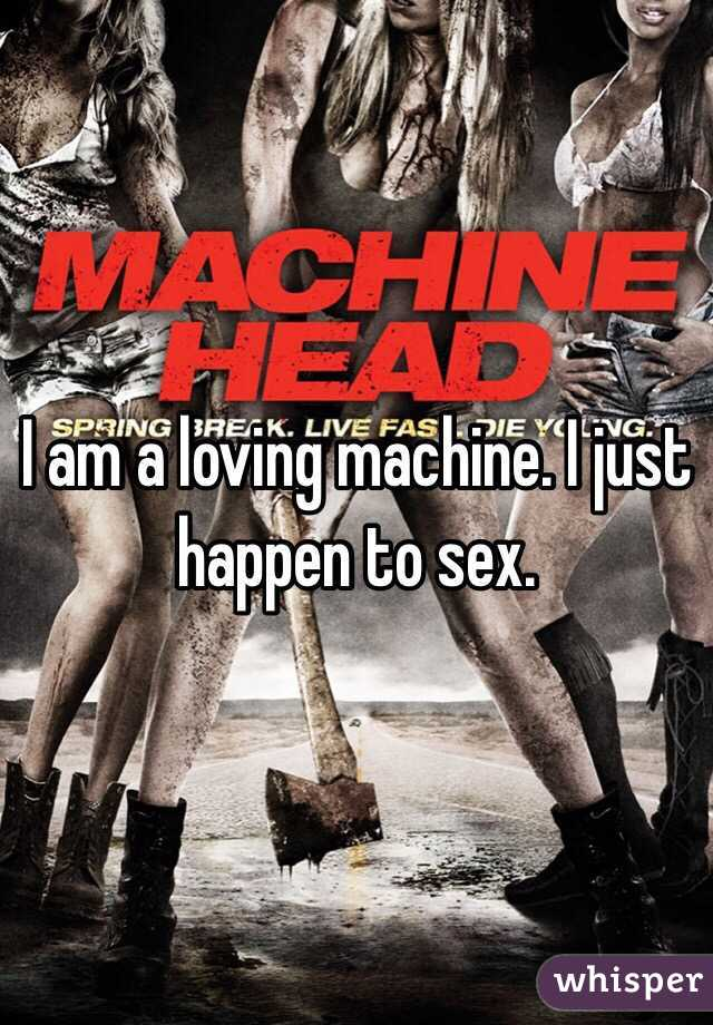 I am a loving machine. I just happen to sex.
