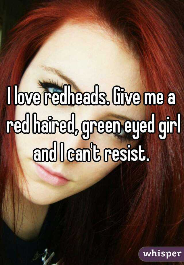 I love redheads. Give me a red haired, green eyed girl and I can't resist.
