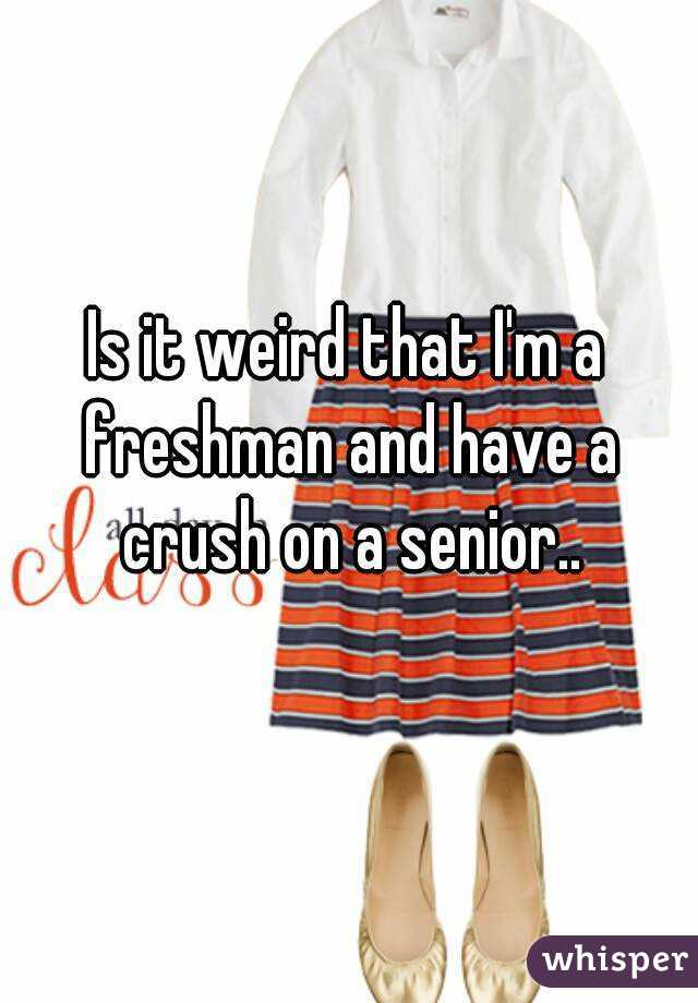 Is it weird that I'm a freshman and have a crush on a senior..