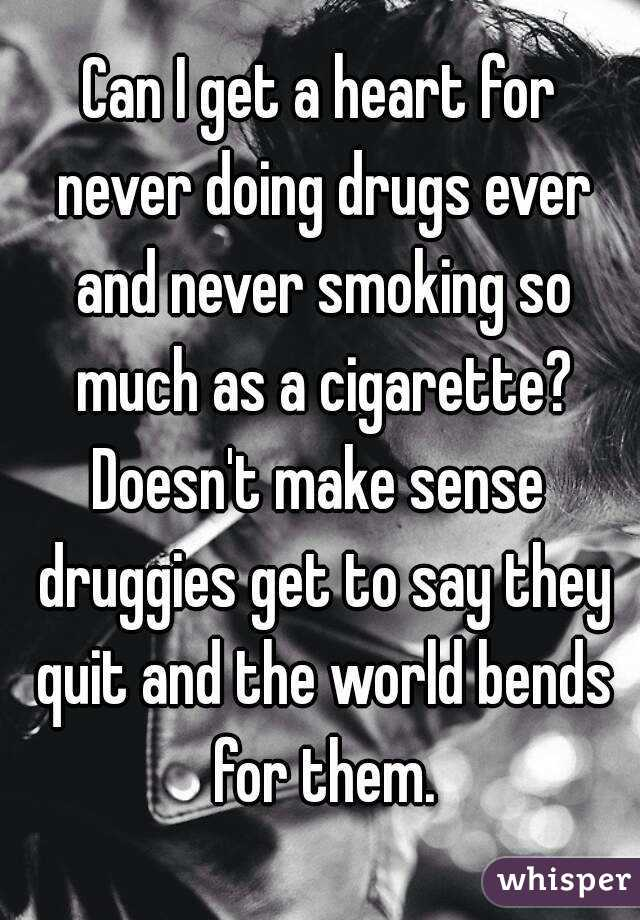 Can I get a heart for never doing drugs ever and never smoking so much as a cigarette? Doesn't make sense druggies get to say they quit and the world bends for them.
