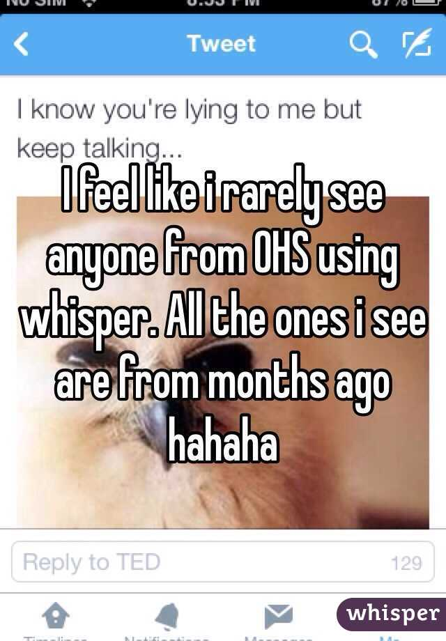 I feel like i rarely see anyone from OHS using whisper. All the ones i see are from months ago hahaha
