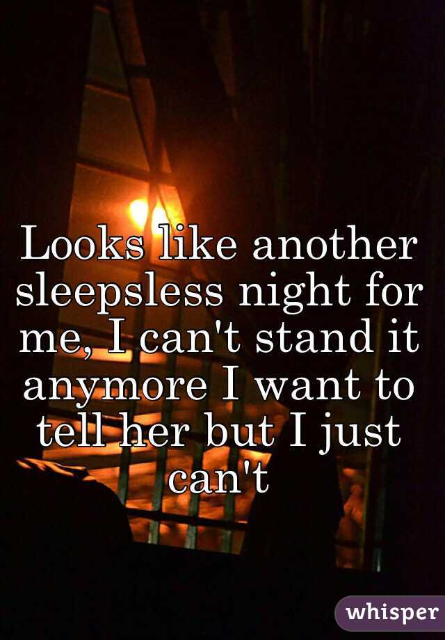 Looks like another sleepsless night for me, I can't stand it anymore I want to tell her but I just can't
