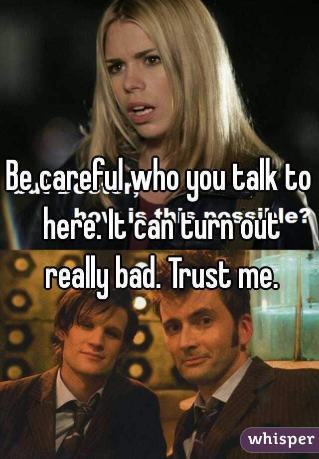 Be careful who you talk to here. It can turn out really bad. Trust me.