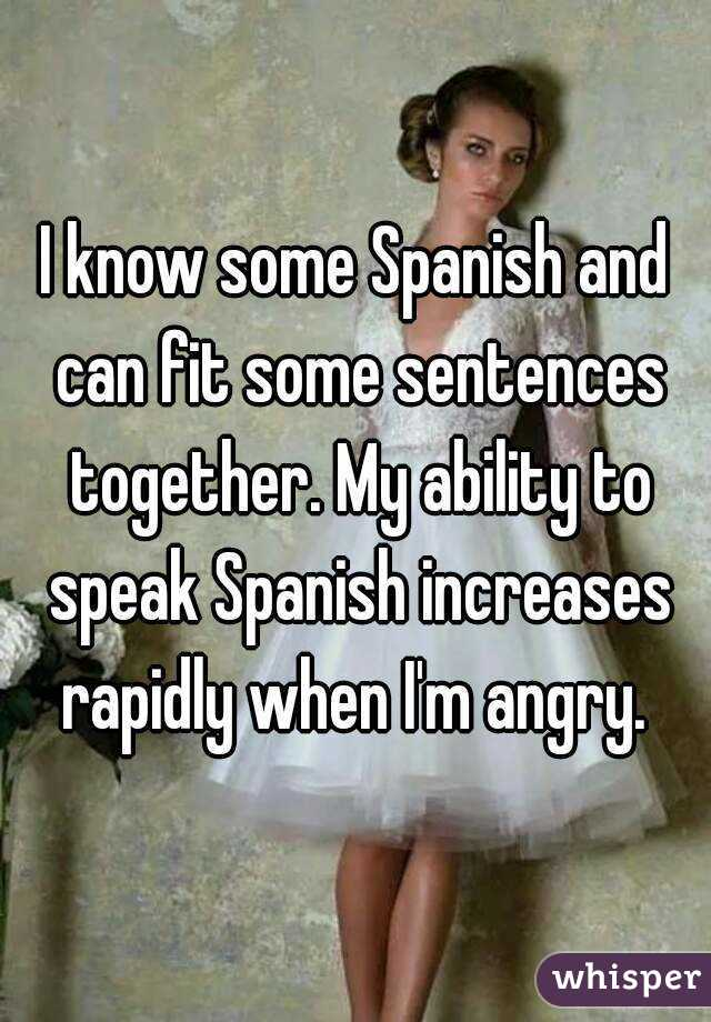 I know some Spanish and can fit some sentences together. My ability to speak Spanish increases rapidly when I'm angry.