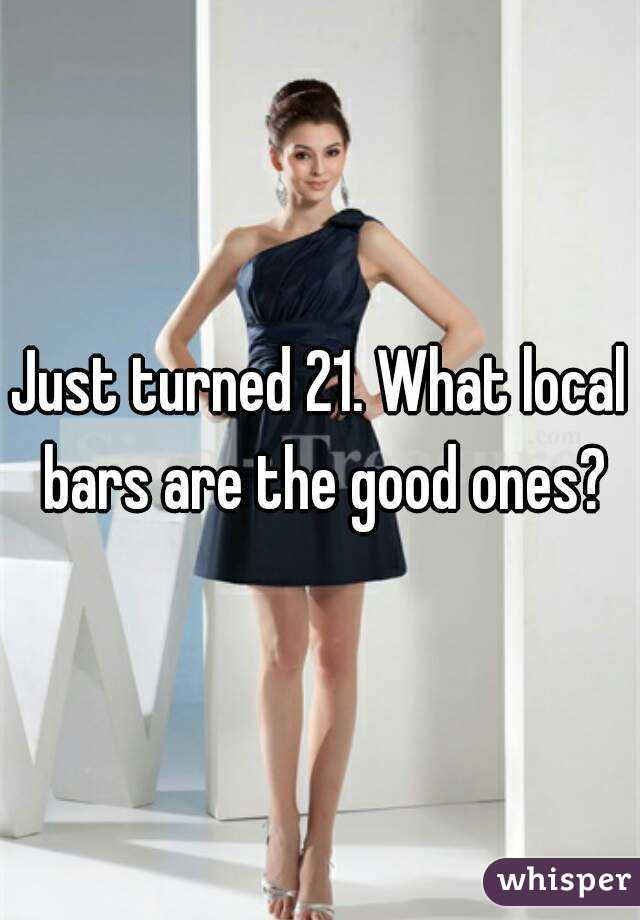 Just turned 21. What local bars are the good ones?