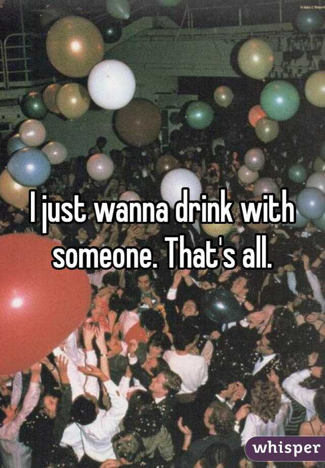 I just wanna drink with someone. That's all.