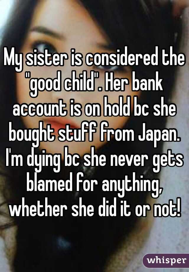 "My sister is considered the ""good child"". Her bank account is on hold bc she bought stuff from Japan. I'm dying bc she never gets blamed for anything, whether she did it or not!"