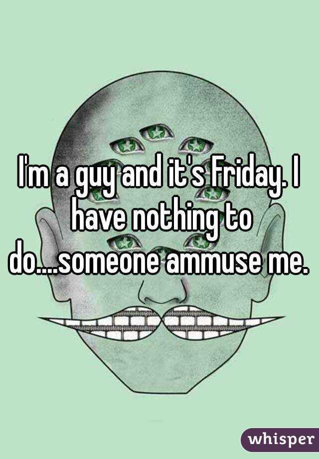 I'm a guy and it's Friday. I have nothing to do....someone ammuse me.