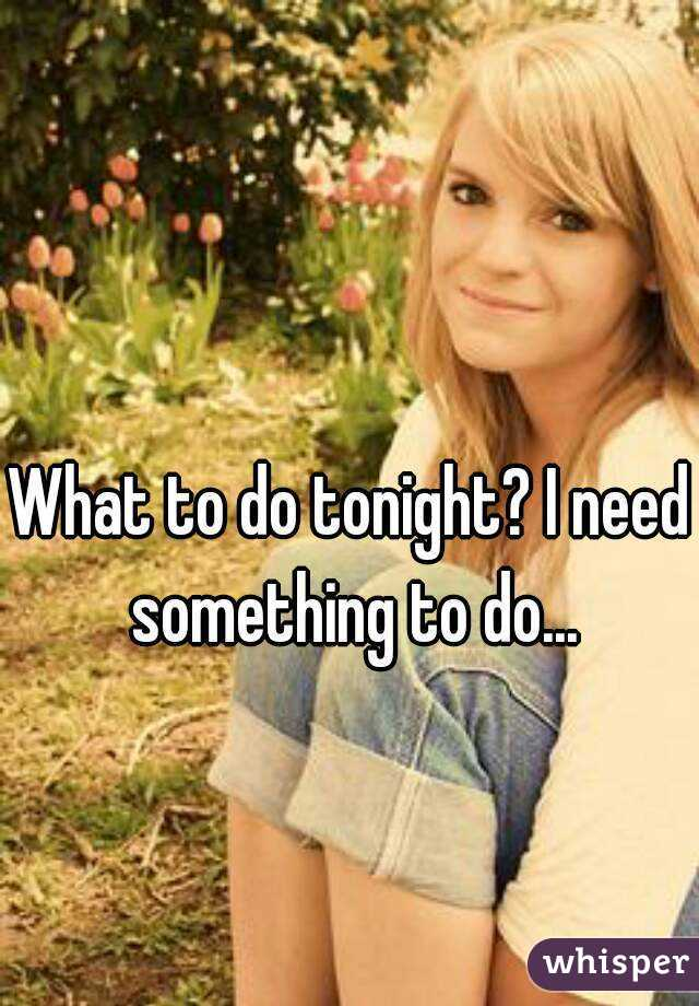 What to do tonight? I need something to do...
