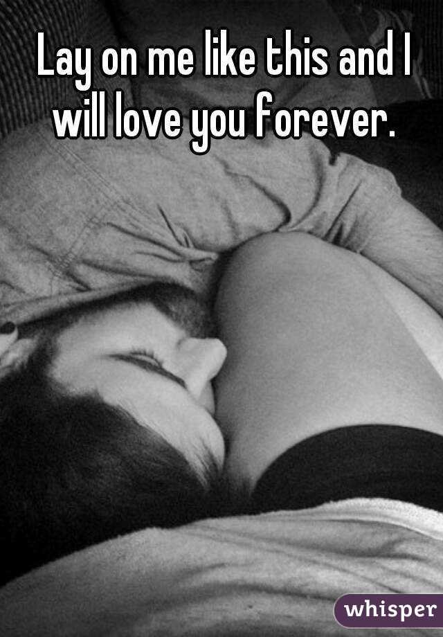 Lay on me like this and I will love you forever.