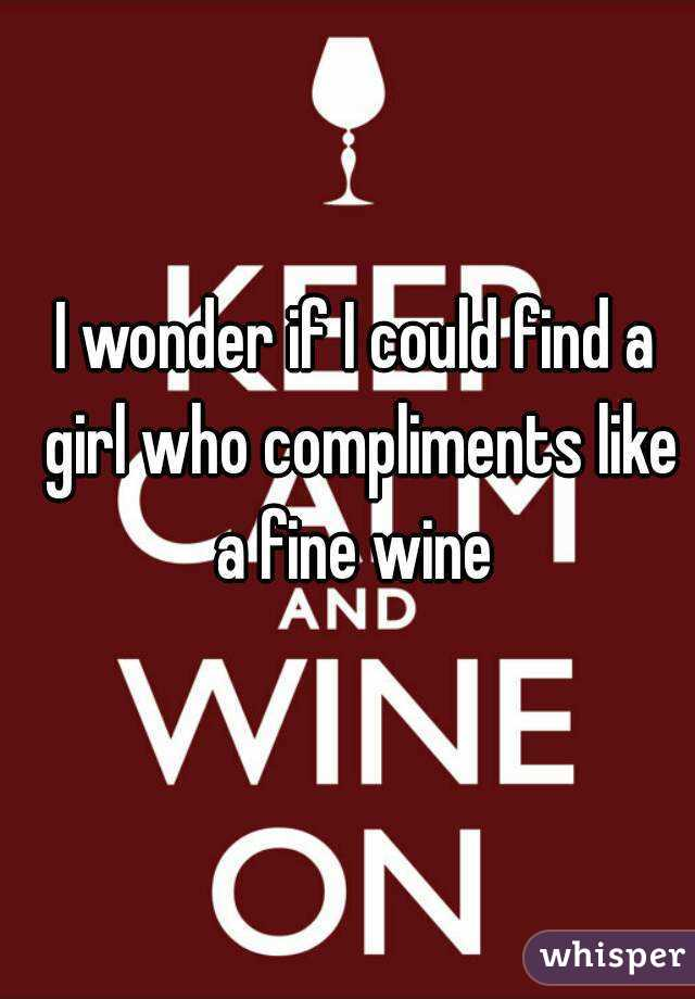 I wonder if I could find a girl who compliments like a fine wine