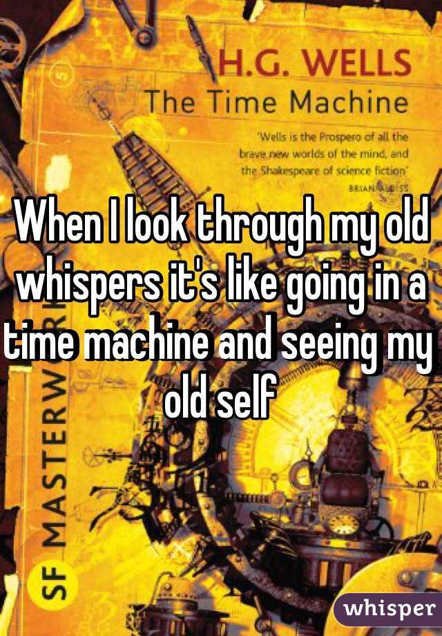 When I look through my old whispers it's like going in a time machine and seeing my old self