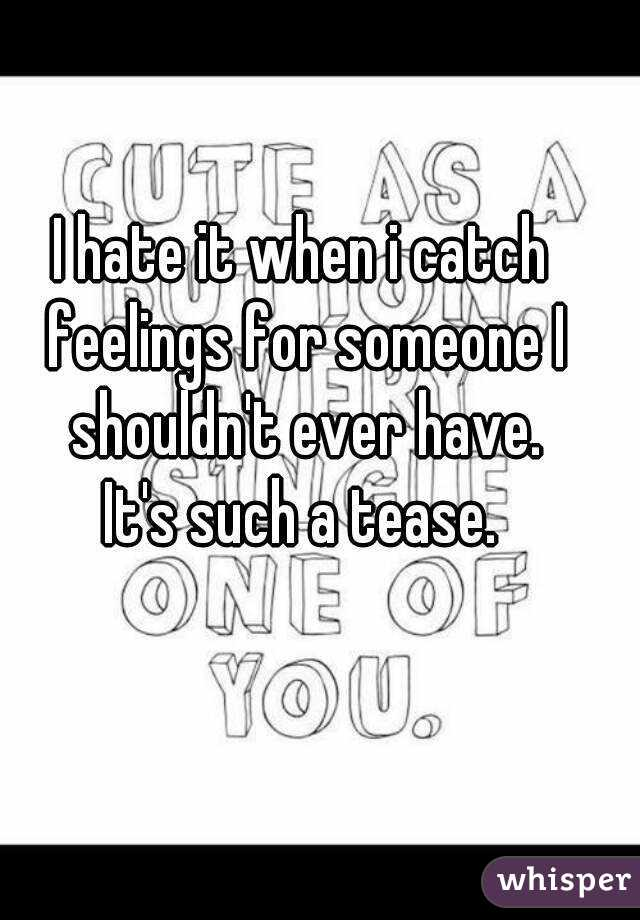 I hate it when i catch feelings for someone I shouldn't ever have. It's such a tease.