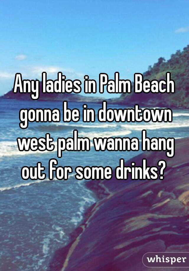 Any ladies in Palm Beach gonna be in downtown west palm wanna hang out for some drinks?