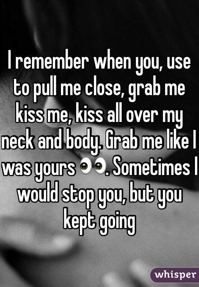 I remember when you, use to pull me close, grab me kiss me, kiss all over my neck and body. Grab me like I was yours 👀. Sometimes I would stop you, but you kept going