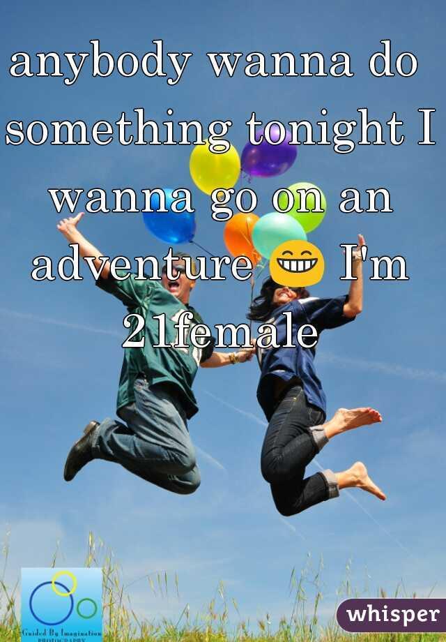 anybody wanna do something tonight I wanna go on an adventure 😁 I'm 21female