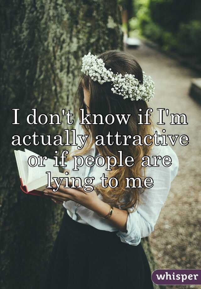 I don't know if I'm actually attractive or if people are lying to me