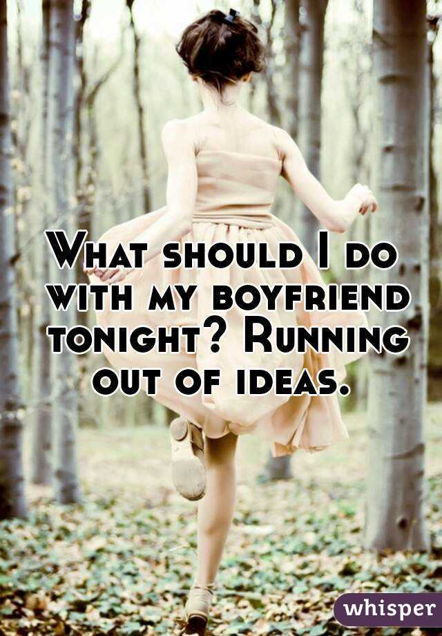 What should I do with my boyfriend tonight? Running out of ideas.