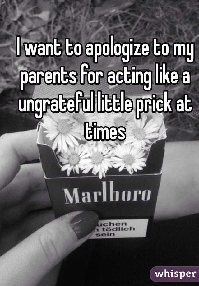 I want to apologize to my parents for acting like a ungrateful little prick at times