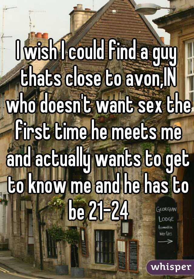 I wish I could find a guy thats close to avon,IN who doesn't want sex the first time he meets me and actually wants to get to know me and he has to be 21-24
