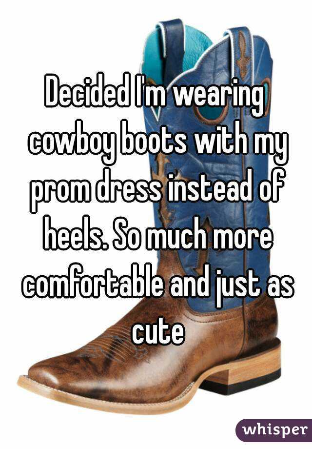 Decided I'm wearing cowboy boots with my prom dress instead of heels. So much more comfortable and just as cute