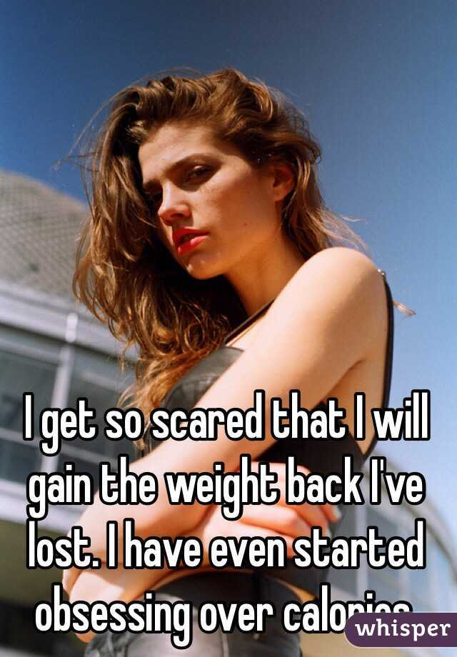 I get so scared that I will gain the weight back I've lost. I have even started obsessing over calories.