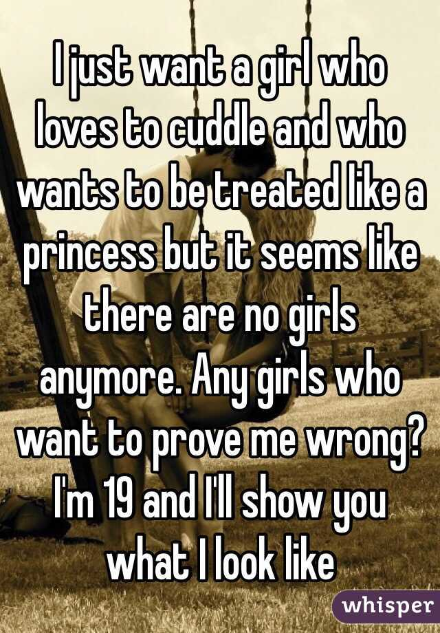 I just want a girl who loves to cuddle and who wants to be treated like a princess but it seems like there are no girls anymore. Any girls who want to prove me wrong? I'm 19 and I'll show you what I look like