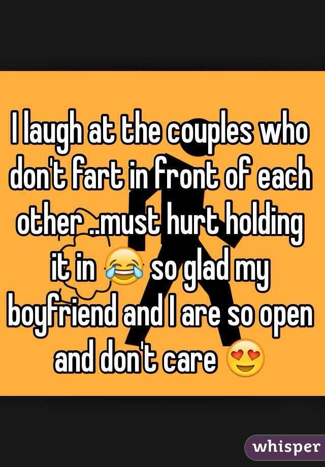I laugh at the couples who don't fart in front of each other ..must hurt holding it in 😂 so glad my boyfriend and I are so open and don't care 😍