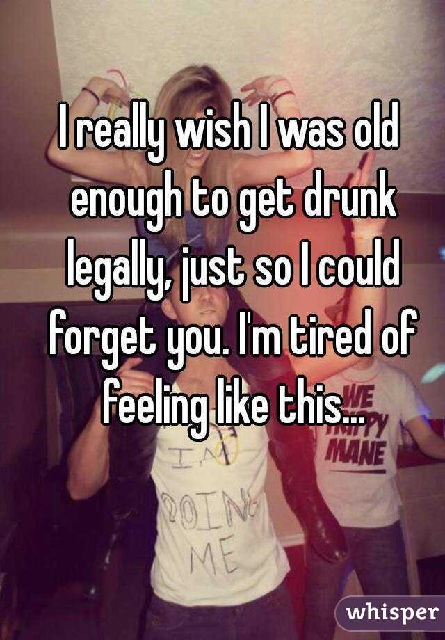 I really wish I was old enough to get drunk legally, just so I could forget you. I'm tired of feeling like this...