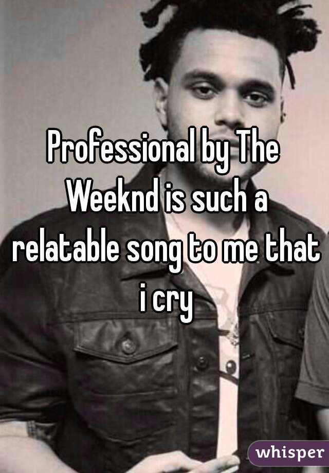 Professional by The Weeknd is such a relatable song to me that i cry