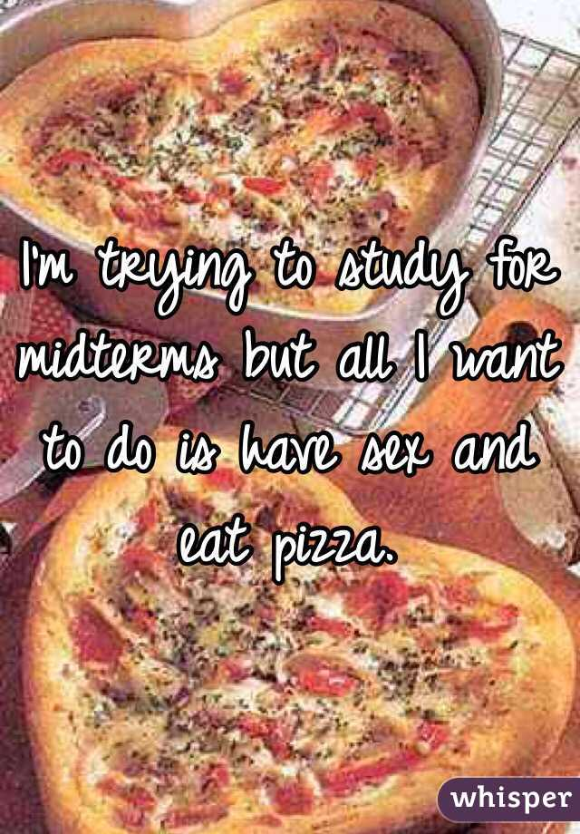 I'm trying to study for midterms but all I want to do is have sex and eat pizza.