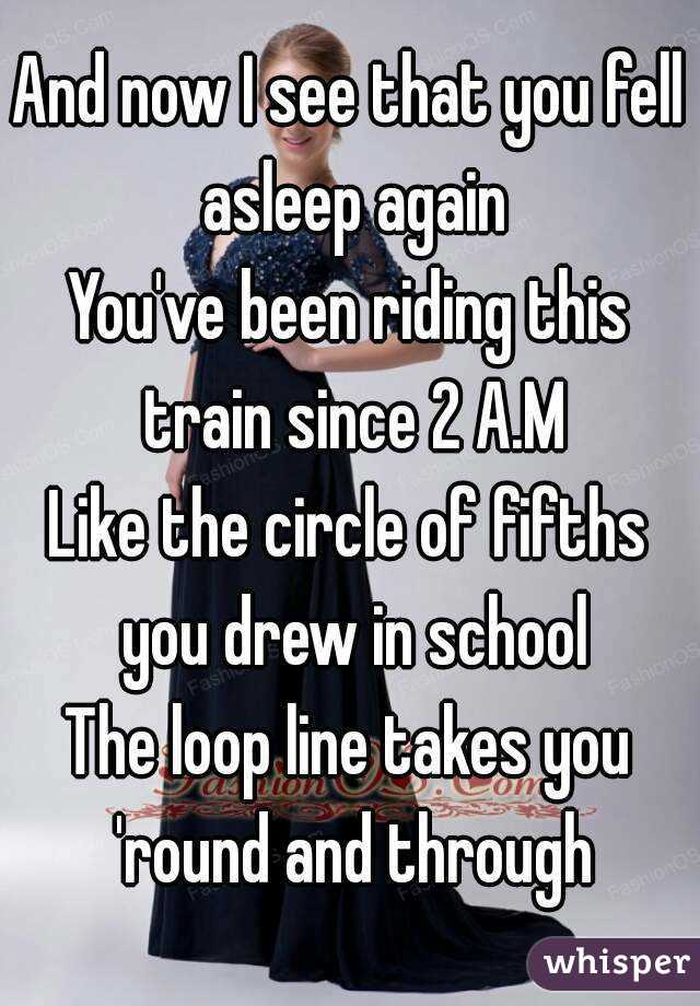 And now I see that you fell asleep again You've been riding this train since 2 A.M Like the circle of fifths you drew in school The loop line takes you 'round and through