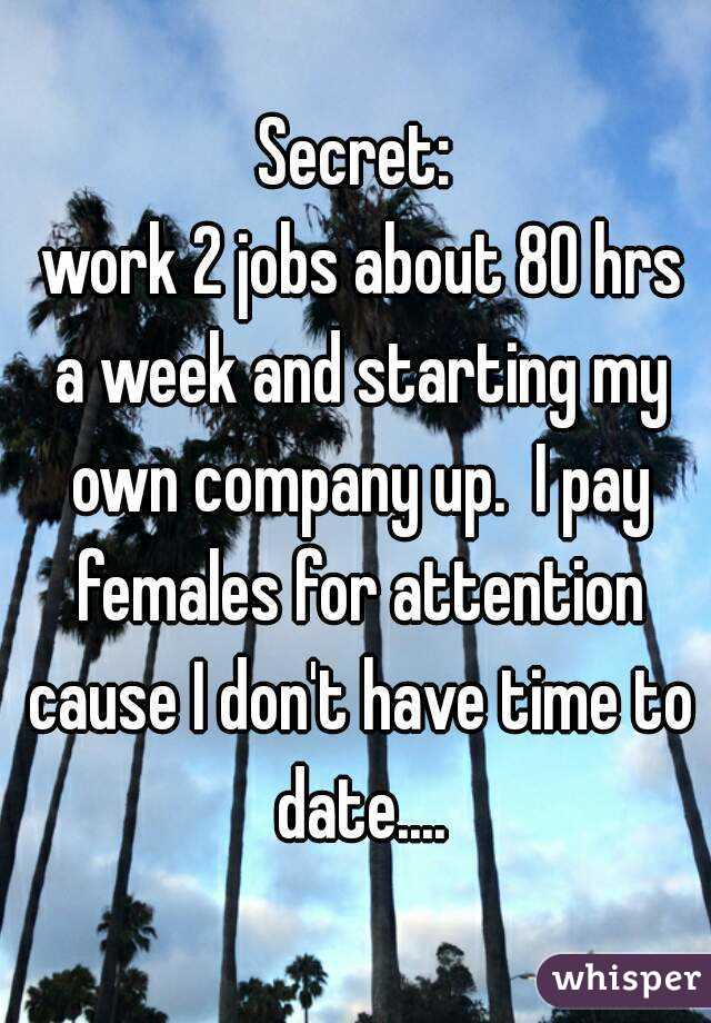 Secret:  work 2 jobs about 80 hrs a week and starting my own company up.  I pay females for attention cause I don't have time to date....