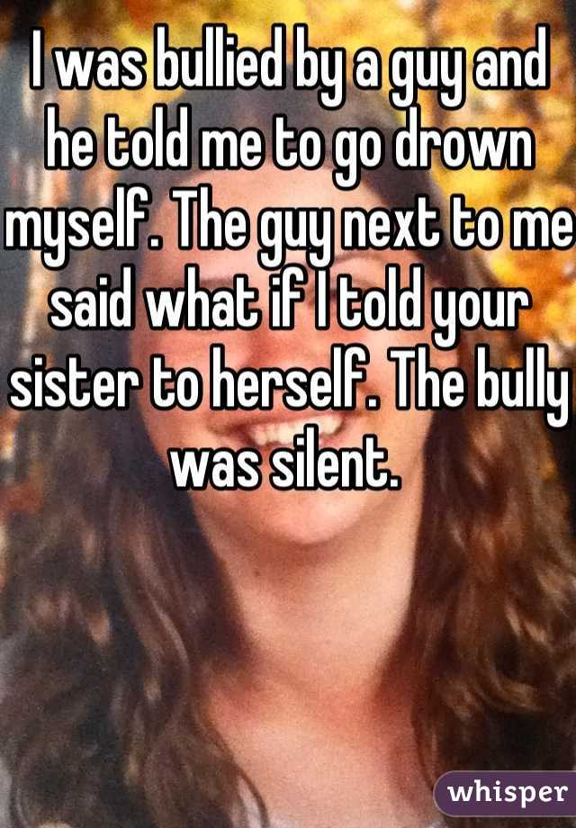 I was bullied by a guy and he told me to go drown myself. The guy next to me said what if I told your sister to herself. The bully was silent.