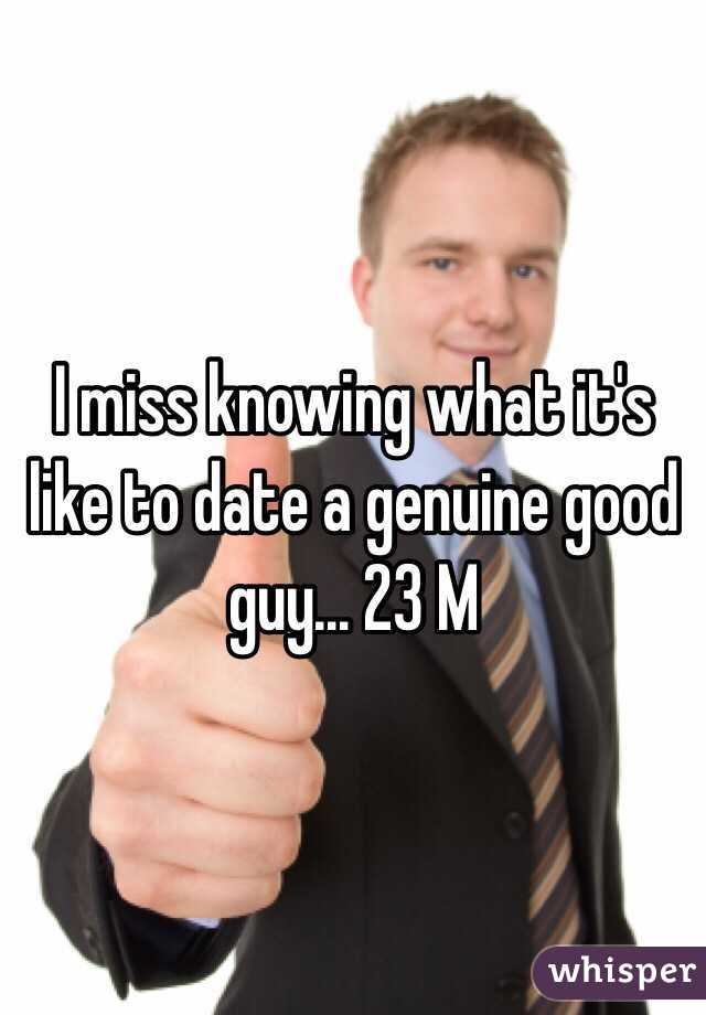 I miss knowing what it's like to date a genuine good guy... 23 M