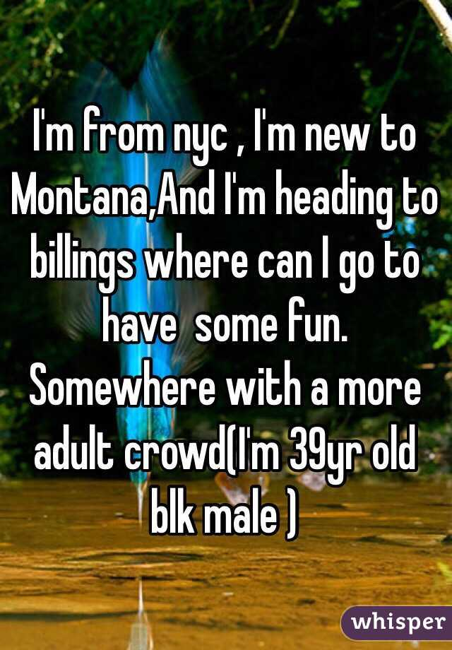 I'm from nyc , I'm new to Montana,And I'm heading to billings where can I go to have  some fun. Somewhere with a more adult crowd(I'm 39yr old blk male )