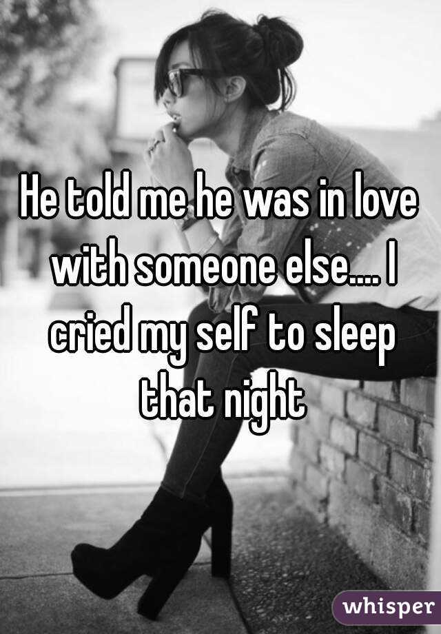 He told me he was in love with someone else.... I cried my self to sleep that night