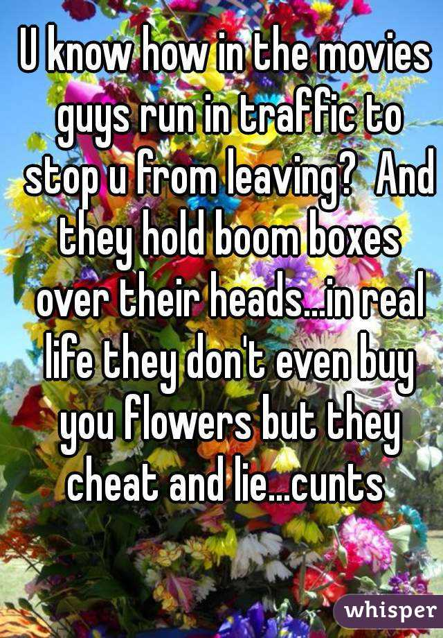 U know how in the movies guys run in traffic to stop u from leaving?  And they hold boom boxes over their heads...in real life they don't even buy you flowers but they cheat and lie...cunts