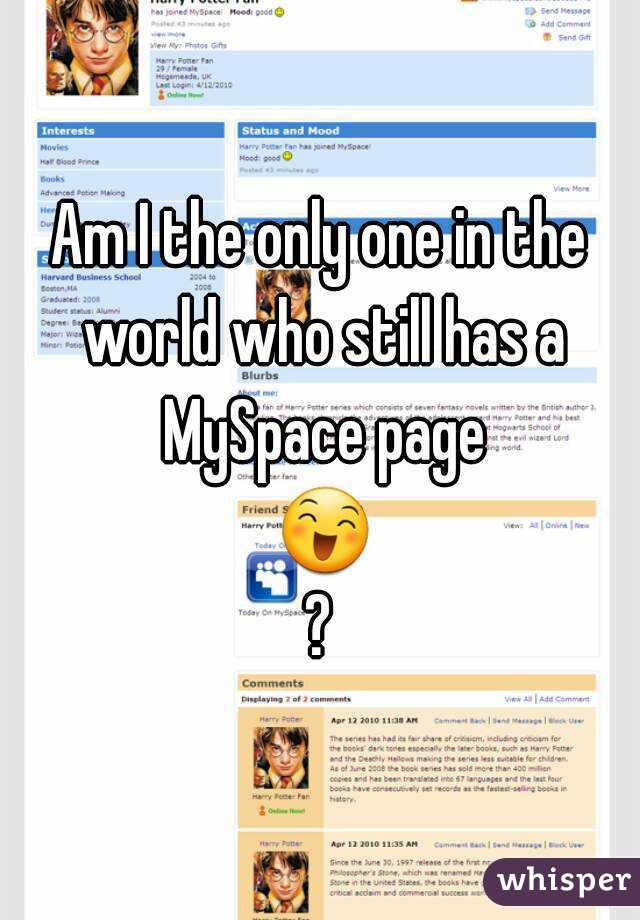 Am I the only one in the world who still has a MySpace page 😄?